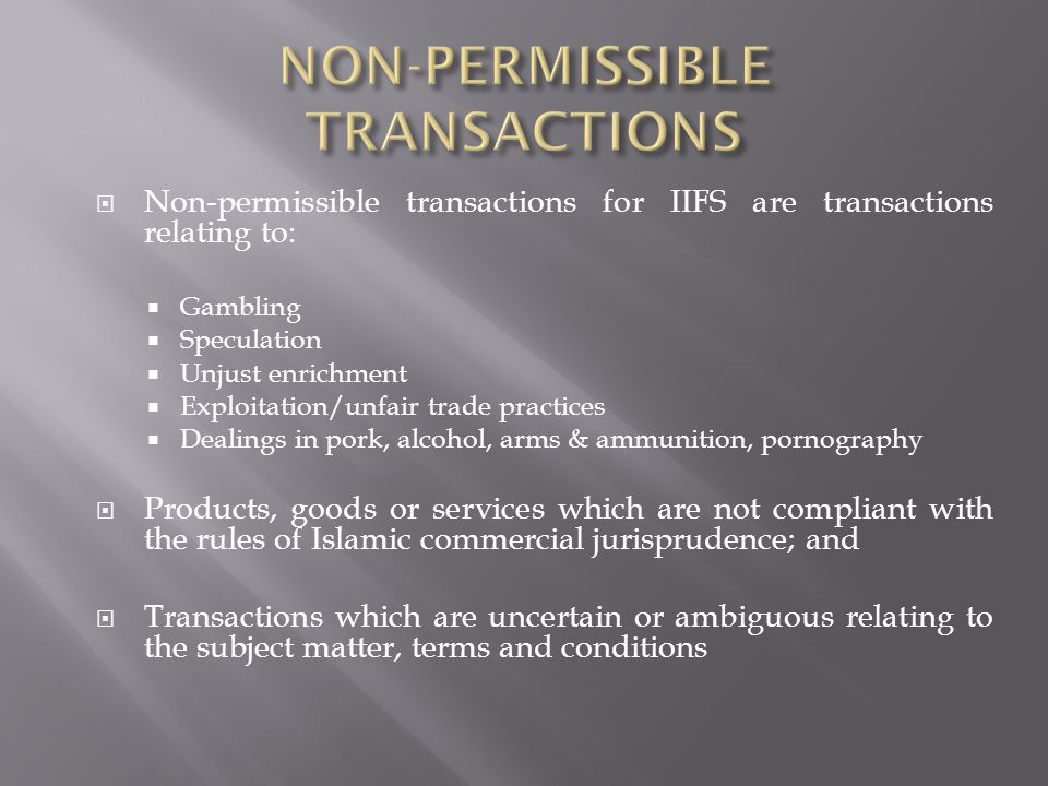 Non-permissible transactions for IIFS are transactions relating to: Gambling Speculation Unjust enrichment Exploitation/unfair trade practices Dealings in pork, alcohol, arms & ammunition, pornography Products, goods or services which are not compliant with the rules of Islamic commercial jurisprudence; and Transactions which are uncertain or ambiguous relating to the subject matter, terms and conditions