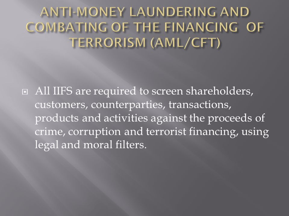 All IIFS are required to screen shareholders, customers, counterparties, transactions, products and activities against the proceeds of crime, corruption and terrorist financing, using legal and moral filters.