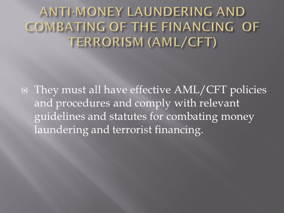 They must all have effective AML/CFT policies and procedures and comply with relevant guidelines and statutes for combating money laundering and terrorist financing.