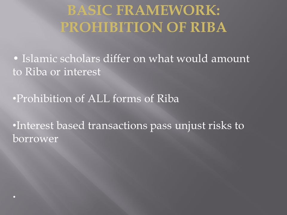Islamic scholars differ on what would amount to Riba or interest Prohibition of ALL forms of Riba Interest based transactions pass unjust risks to borrower BASIC FRAMEWORK: PROHIBITION OF RIBA