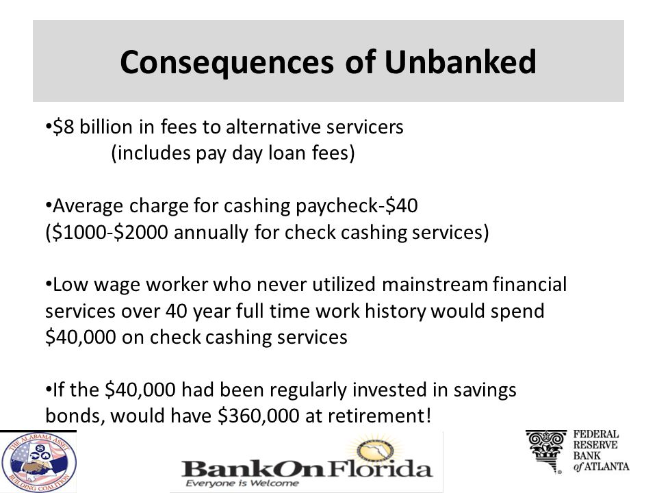 Consequences of Unbanked $8 billion in fees to alternative servicers (includes pay day loan fees) Average charge for cashing paycheck-$40 ($1000-$2000 annually for check cashing services) Low wage worker who never utilized mainstream financial services over 40 year full time work history would spend $40,000 on check cashing services If the $40,000 had been regularly invested in savings bonds, would have $360,000 at retirement!