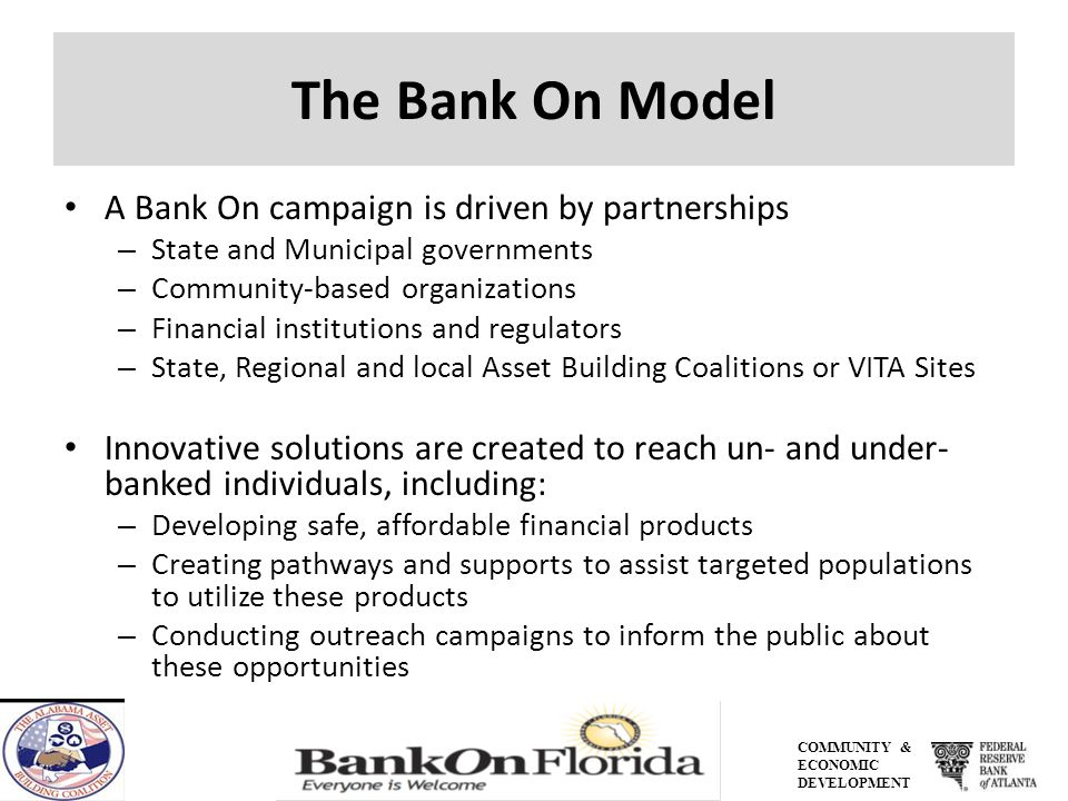 COMMUNITY & ECONOMIC DEVELOPMENT The Bank On Model A Bank On campaign is driven by partnerships – State and Municipal governments – Community-based organizations – Financial institutions and regulators – State, Regional and local Asset Building Coalitions or VITA Sites Innovative solutions are created to reach un- and under- banked individuals, including: – Developing safe, affordable financial products – Creating pathways and supports to assist targeted populations to utilize these products – Conducting outreach campaigns to inform the public about these opportunities
