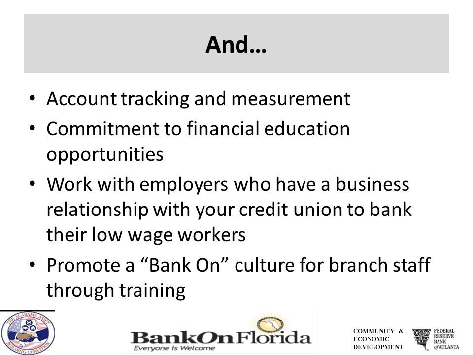 COMMUNITY & ECONOMIC DEVELOPMENT And… Account tracking and measurement Commitment to financial education opportunities Work with employers who have a business relationship with your credit union to bank their low wage workers Promote a Bank On culture for branch staff through training