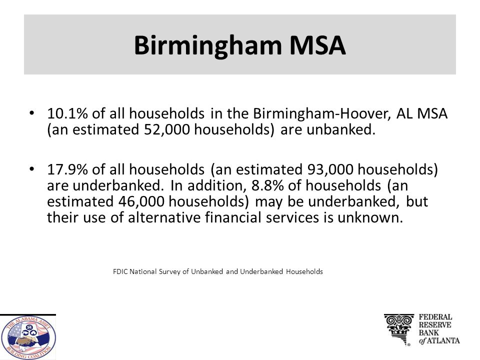 Birmingham MSA 10.1% of all households in the Birmingham-Hoover, AL MSA (an estimated 52,000 households) are unbanked.