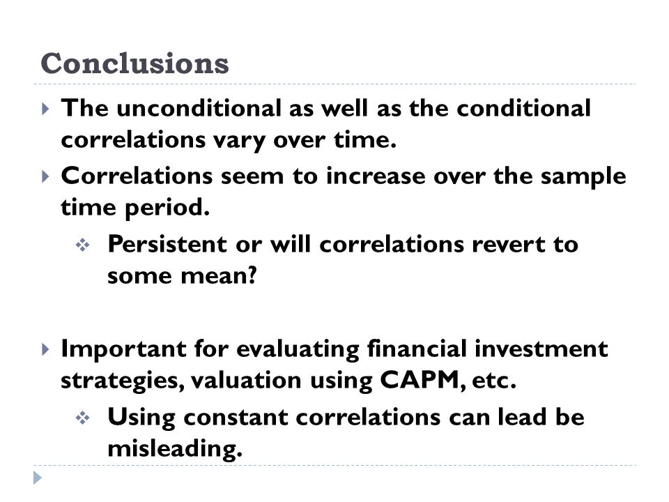 Conclusions The unconditional as well as the conditional correlations vary over time.