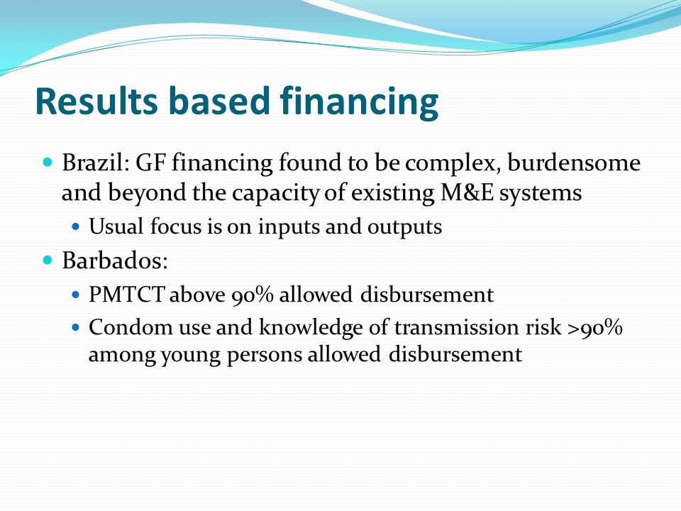 Results based financing Brazil: GF financing found to be complex, burdensome and beyond the capacity of existing M&E systems Usual focus is on inputs and outputs Barbados: PMTCT above 90% allowed disbursement Condom use and knowledge of transmission risk >90% among young persons allowed disbursement
