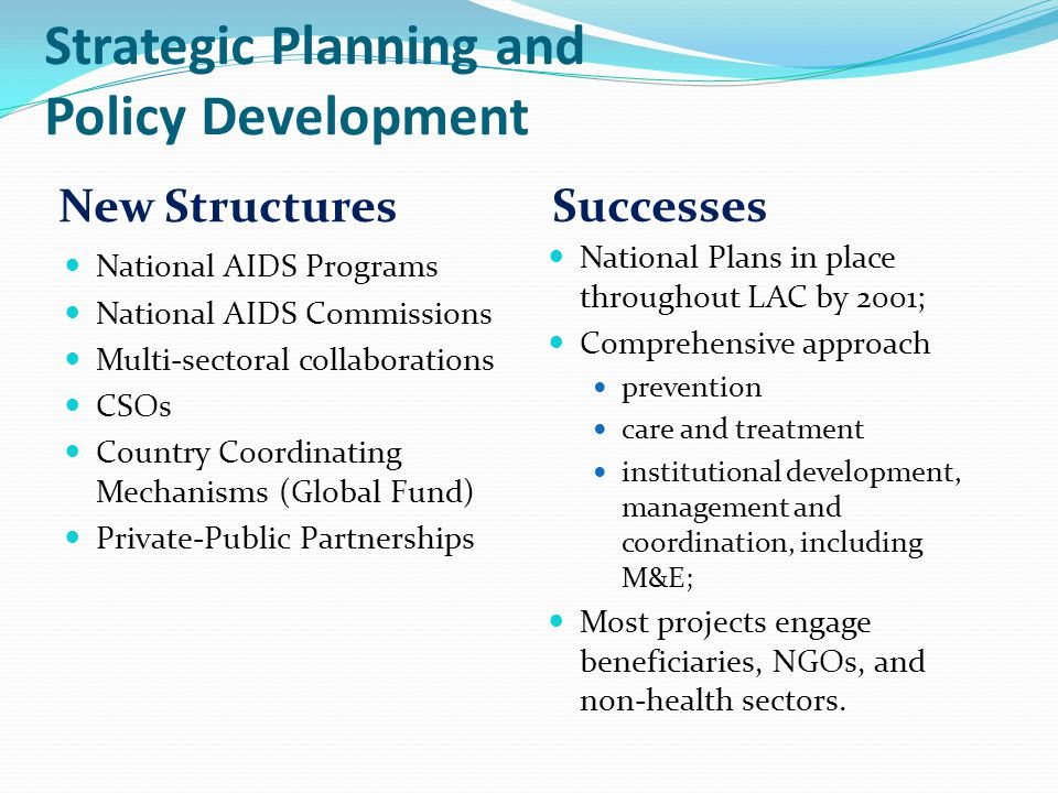 Strategic Planning and Policy Development New Structures Successes National AIDS Programs National AIDS Commissions Multi-sectoral collaborations CSOs Country Coordinating Mechanisms (Global Fund) Private-Public Partnerships National Plans in place throughout LAC by 2001; Comprehensive approach prevention care and treatment institutional development, management and coordination, including M&E; Most projects engage beneficiaries, NGOs, and non-health sectors.