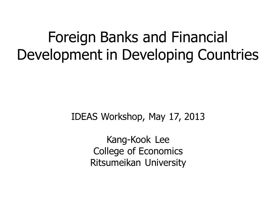 Foreign Banks and Financial Development in Developing Countries IDEAS Workshop, May 17, 2013 Kang-Kook Lee College of Economics Ritsumeikan University