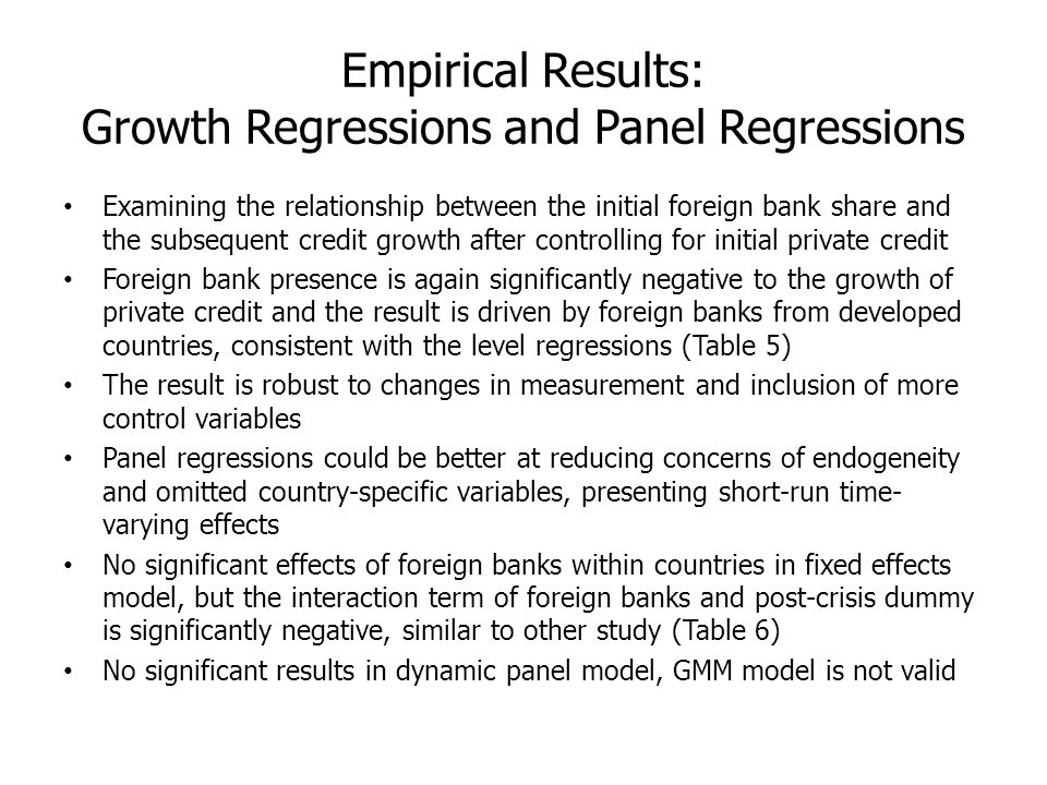 Empirical Results: Growth Regressions and Panel Regressions Examining the relationship between the initial foreign bank share and the subsequent credit growth after controlling for initial private credit Foreign bank presence is again significantly negative to the growth of private credit and the result is driven by foreign banks from developed countries, consistent with the level regressions (Table 5) The result is robust to changes in measurement and inclusion of more control variables Panel regressions could be better at reducing concerns of endogeneity and omitted country-specific variables, presenting short-run time- varying effects No significant effects of foreign banks within countries in fixed effects model, but the interaction term of foreign banks and post-crisis dummy is significantly negative, similar to other study (Table 6) No significant results in dynamic panel model, GMM model is not valid