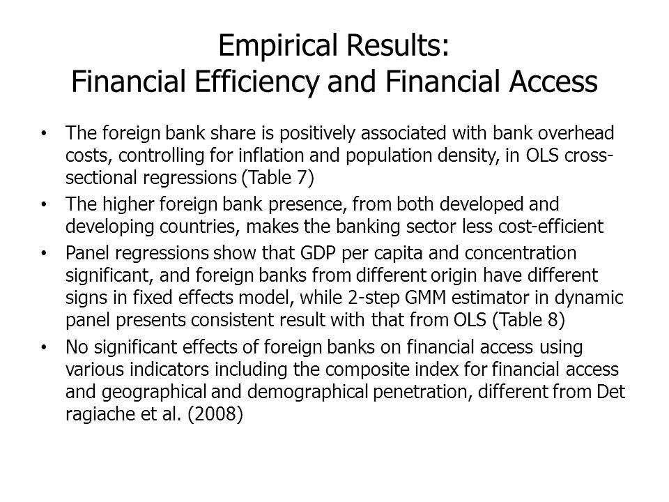 Empirical Results: Financial Efficiency and Financial Access The foreign bank share is positively associated with bank overhead costs, controlling for inflation and population density, in OLS cross- sectional regressions (Table 7) The higher foreign bank presence, from both developed and developing countries, makes the banking sector less cost-efficient Panel regressions show that GDP per capita and concentration significant, and foreign banks from different origin have different signs in fixed effects model, while 2-step GMM estimator in dynamic panel presents consistent result with that from OLS (Table 8) No significant effects of foreign banks on financial access using various indicators including the composite index for financial access and geographical and demographical penetration, different from Det ragiache et al.