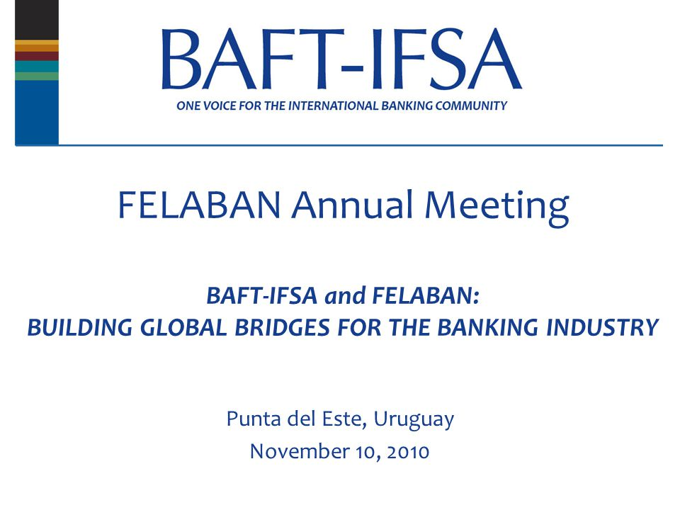 FELABAN Annual Meeting BAFT-IFSA and FELABAN: BUILDING GLOBAL BRIDGES FOR THE BANKING INDUSTRY Punta del Este, Uruguay November 10, 2010