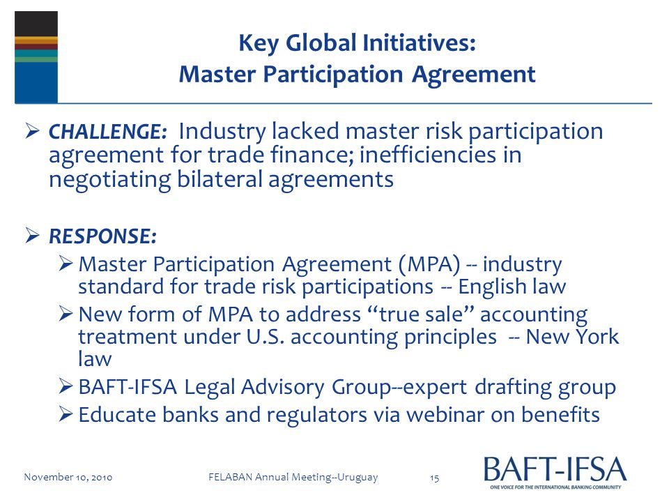 Key Global Initiatives: Master Participation Agreement CHALLENGE: Industry lacked master risk participation agreement for trade finance; inefficiencies in negotiating bilateral agreements RESPONSE: Master Participation Agreement (MPA) -- industry standard for trade risk participations -- English law New form of MPA to address true sale accounting treatment under U.S.