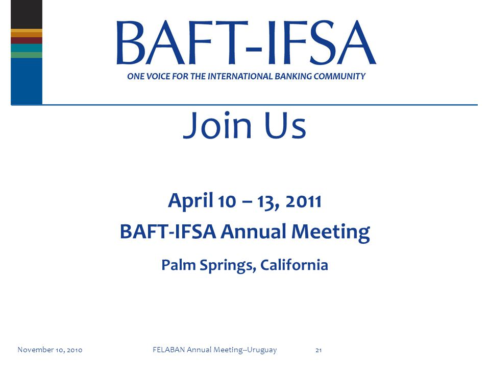 Join Us November 10, 201021FELABAN Annual Meeting--Uruguay April 10 – 13, 2011 BAFT-IFSA Annual Meeting Palm Springs, California