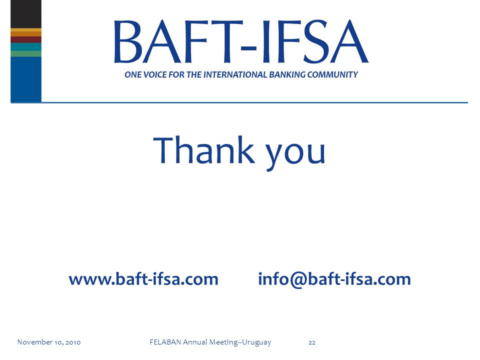 Thank you November 10, 201022FELABAN Annual Meeting--Uruguay www.baft-ifsa.com info@baft-ifsa.com