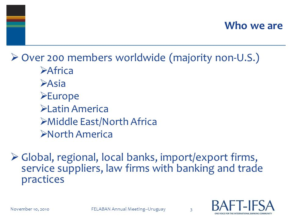 Who we are Over 200 members worldwide (majority non-U.S.) Africa Asia Europe Latin America Middle East/North Africa North America Global, regional, local banks, import/export firms, service suppliers, law firms with banking and trade practices November 10, 20103FELABAN Annual Meeting--Uruguay