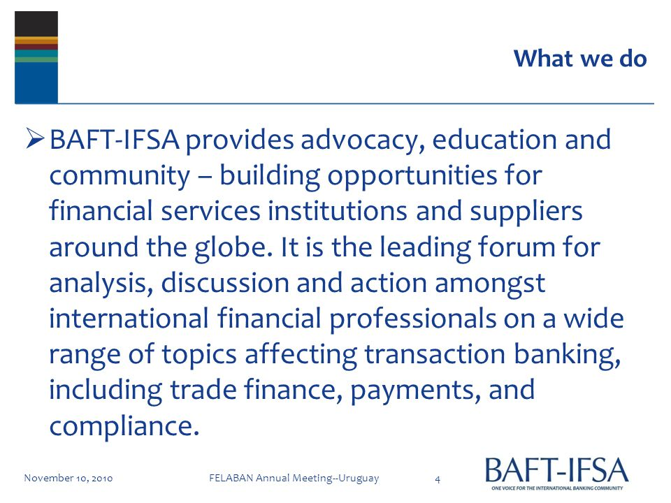 What we do BAFT-IFSA provides advocacy, education and community – building opportunities for financial services institutions and suppliers around the globe.