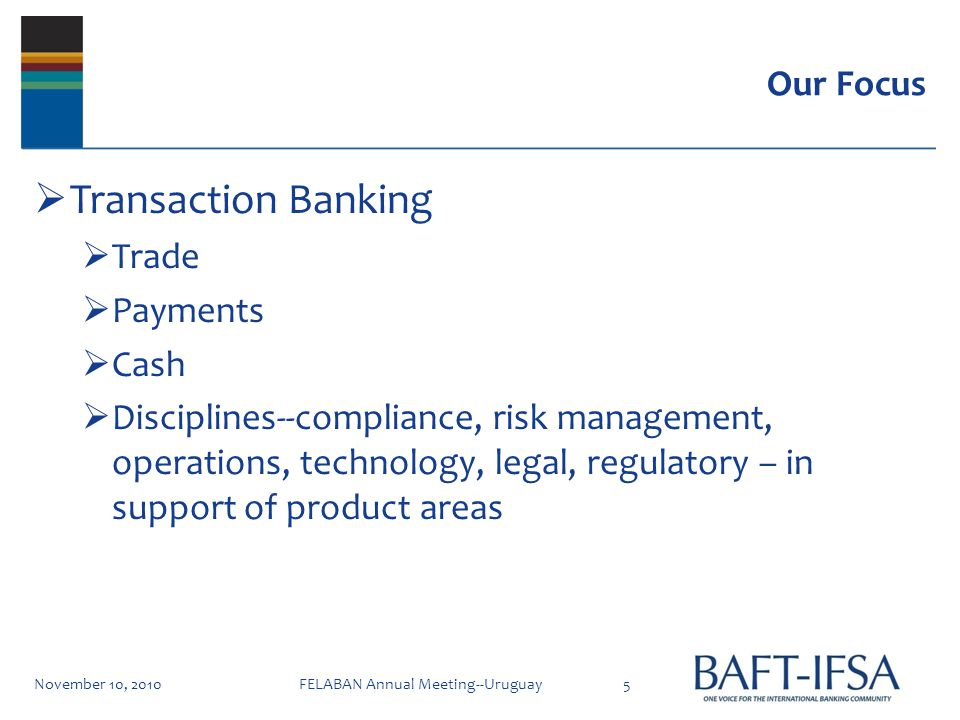 Our Focus Transaction Banking Trade Payments Cash Disciplines--compliance, risk management, operations, technology, legal, regulatory – in support of product areas November 10, 20105FELABAN Annual Meeting--Uruguay