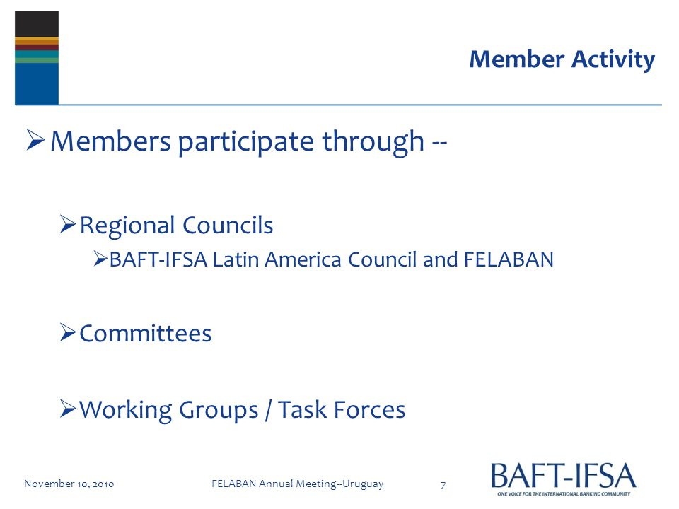 Member Activity Members participate through -- Regional Councils BAFT-IFSA Latin America Council and FELABAN Committees Working Groups / Task Forces November 10, 20107FELABAN Annual Meeting--Uruguay