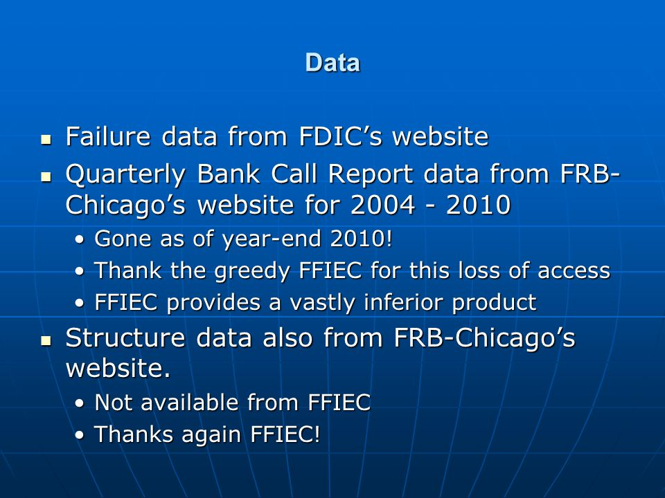 Data Failure data from FDICs website Failure data from FDICs website Quarterly Bank Call Report data from FRB- Chicagos website for 2004 - 2010 Quarterly Bank Call Report data from FRB- Chicagos website for 2004 - 2010 Gone as of year-end 2010!Gone as of year-end 2010.