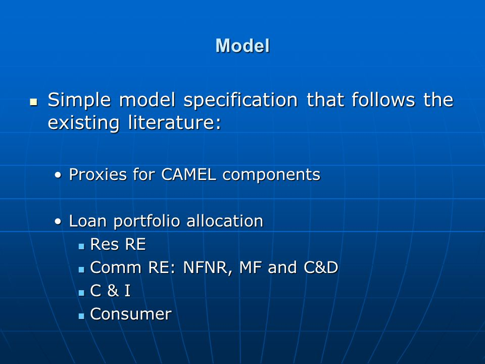 Model Simple model specification that follows the existing literature: Simple model specification that follows the existing literature: Proxies for CAMEL componentsProxies for CAMEL components Loan portfolio allocationLoan portfolio allocation Res RE Res RE Comm RE: NFNR, MF and C&D Comm RE: NFNR, MF and C&D C & I C & I Consumer Consumer