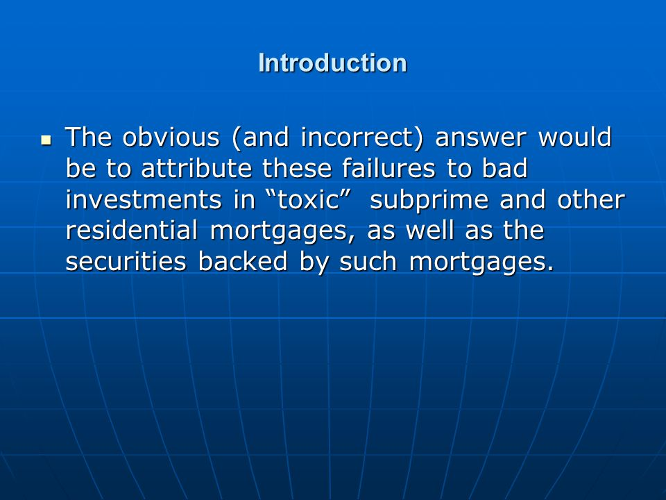 Introduction The obvious (and incorrect) answer would be to attribute these failures to bad investments in toxic subprime and other residential mortgages, as well as the securities backed by such mortgages.