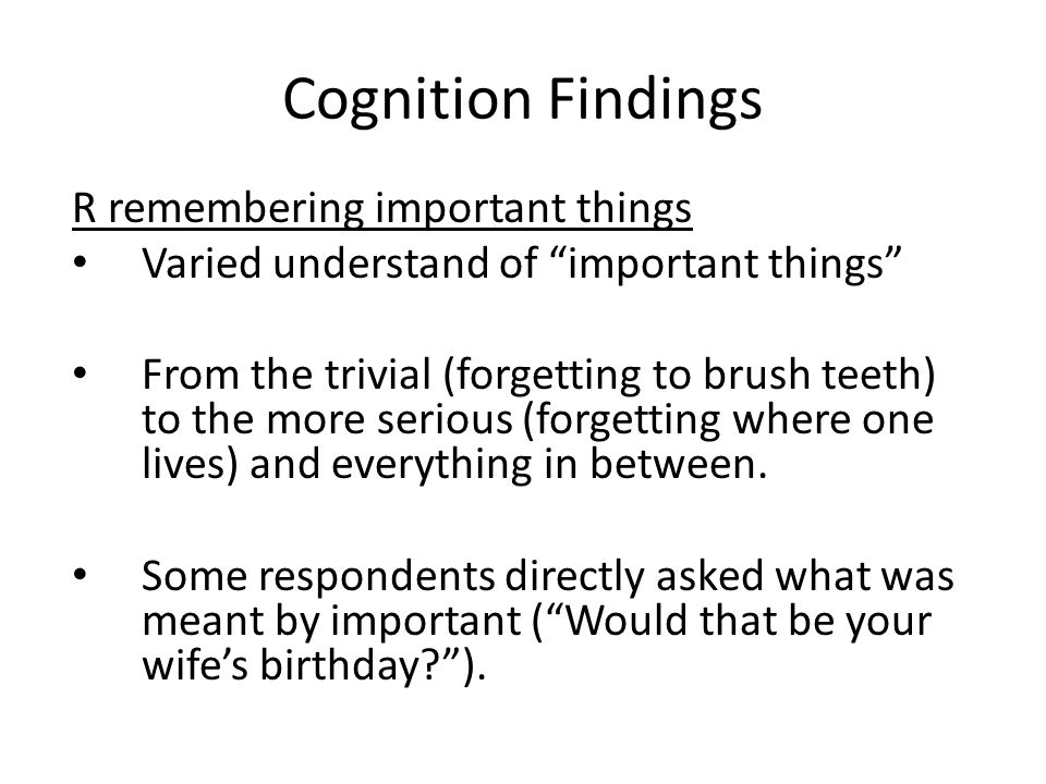 Cognition Findings R remembering important things Varied understand of important things From the trivial (forgetting to brush teeth) to the more serious (forgetting where one lives) and everything in between.
