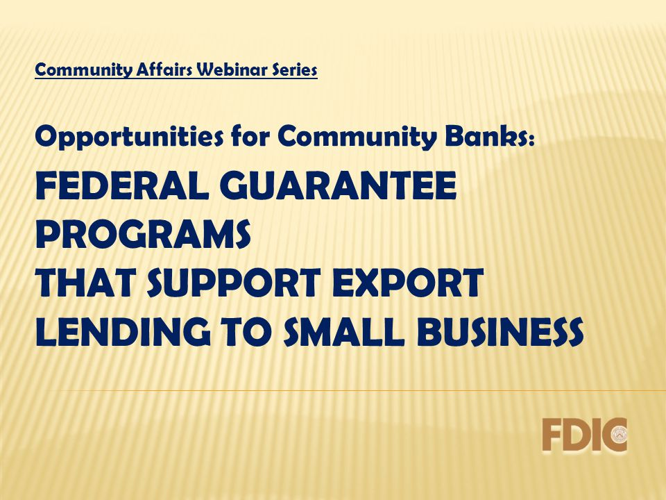 FEDERAL GUARANTEE PROGRAMS THAT SUPPORT EXPORT LENDING TO SMALL BUSINESS Community Affairs Webinar Series Opportunities for Community Banks :