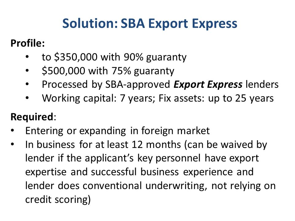 Solution: SBA Export Express Profile: to $350,000 with 90% guaranty $500,000 with 75% guaranty Processed by SBA-approved Export Express lenders Working capital: 7 years; Fix assets: up to 25 years Required: Entering or expanding in foreign market In business for at least 12 months (can be waived by lender if the applicants key personnel have export expertise and successful business experience and lender does conventional underwriting, not relying on credit scoring)
