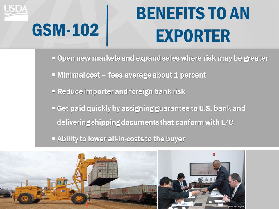 BENEFITS TO AN EXPORTER Open new markets and expand sales where risk may be greater Open new markets and expand sales where risk may be greater Minimal cost – fees average about 1 percent Minimal cost – fees average about 1 percent Reduce importer and foreign bank risk Reduce importer and foreign bank risk Get paid quickly by assigning guarantee to U.S.