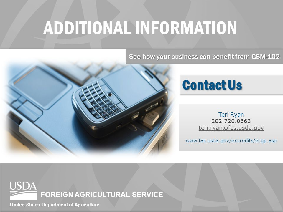 FOREIGN AGRICULTURAL SERVICE United States Department of Agriculture ADDITIONAL INFORMATION Teri Ryan 202.720.0663 teri.ryan@fas.usda.gov www.fas.usda.gov/excredits/ecgp.asp See how your business can benefit from GSM-102 Contact Us