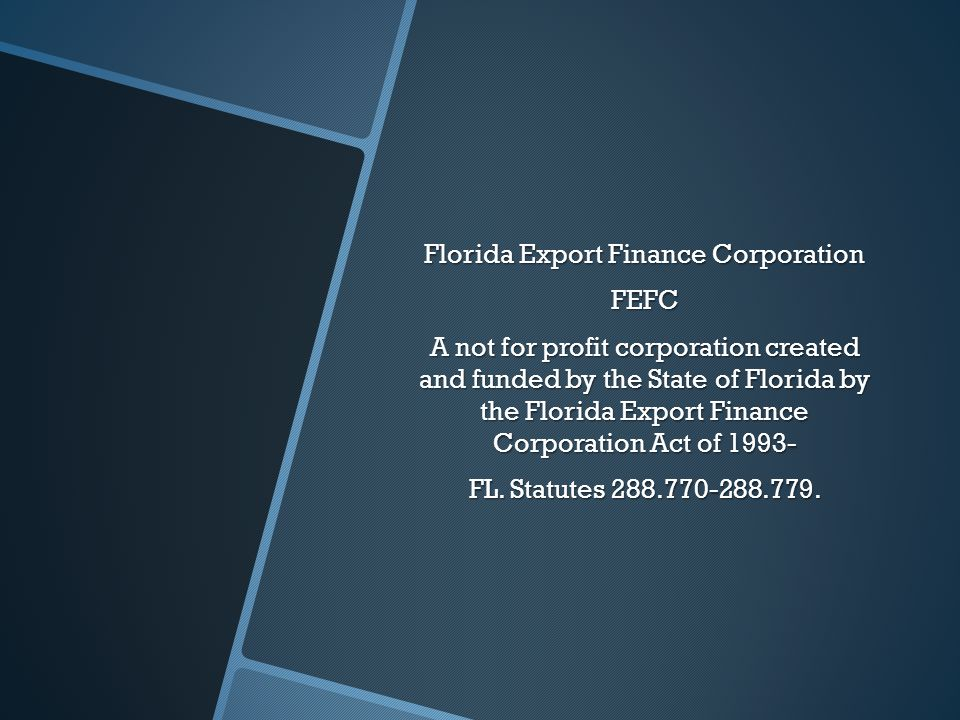 Florida Export Finance Corporation FEFC A not for profit corporation created and funded by the State of Florida by the Florida Export Finance Corporation Act of 1993- FL.