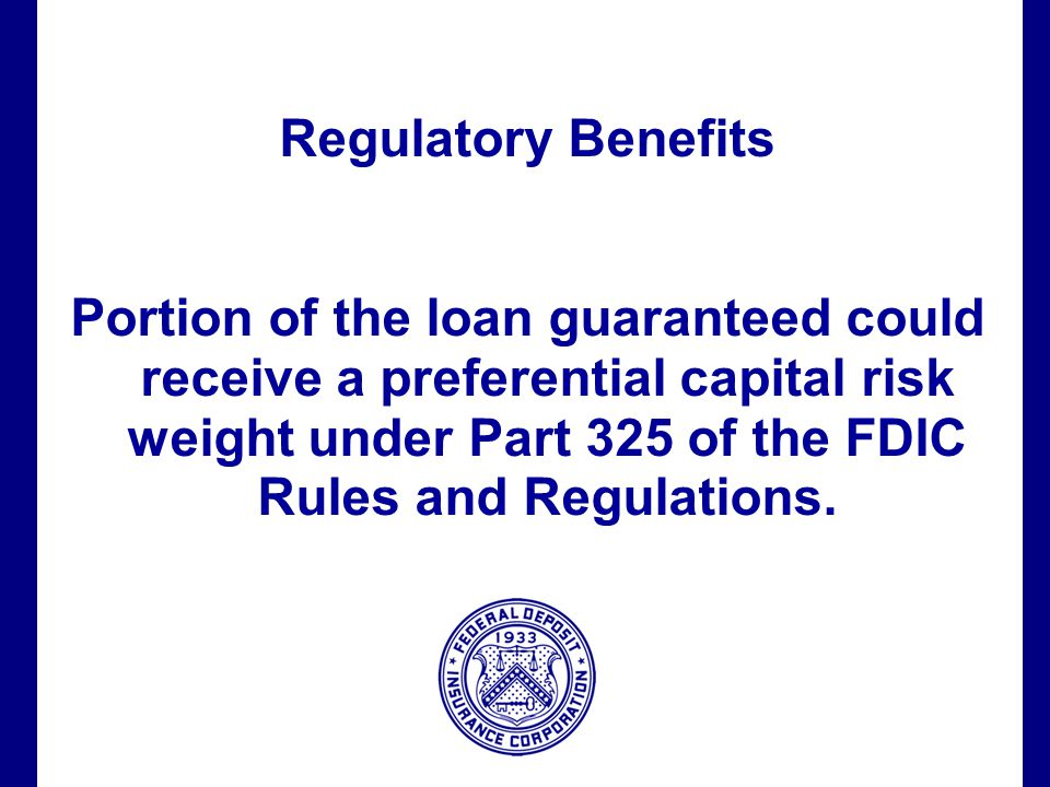 Filename 60 Regulatory Benefits Portion of the loan guaranteed could receive a preferential capital risk weight under Part 325 of the FDIC Rules and Regulations.
