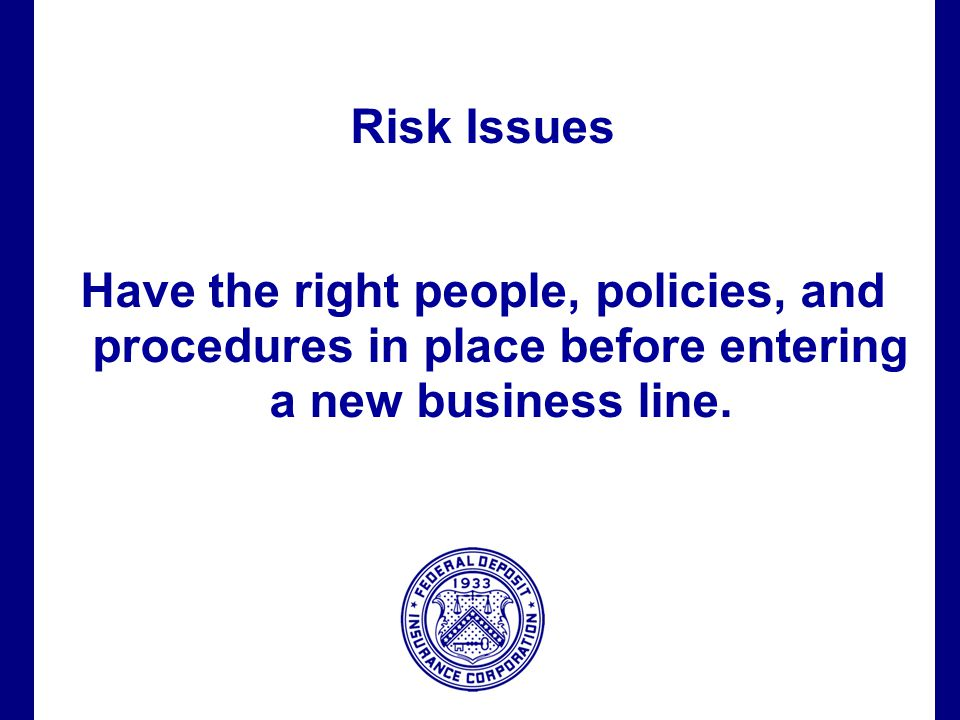 Filename 61 Risk Issues Have the right people, policies, and procedures in place before entering a new business line.