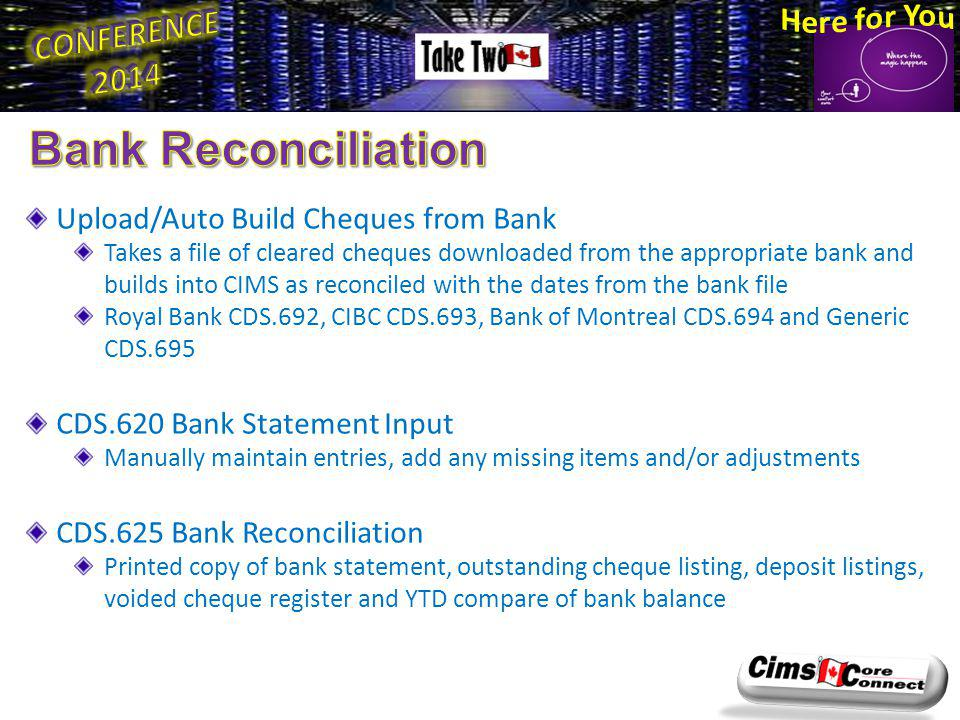 Upload/Auto Build Cheques from Bank Takes a file of cleared cheques downloaded from the appropriate bank and builds into CIMS as reconciled with the dates from the bank file Royal Bank CDS.692, CIBC CDS.693, Bank of Montreal CDS.694 and Generic CDS.695 CDS.620 Bank Statement Input Manually maintain entries, add any missing items and/or adjustments CDS.625 Bank Reconciliation Printed copy of bank statement, outstanding cheque listing, deposit listings, voided cheque register and YTD compare of bank balance