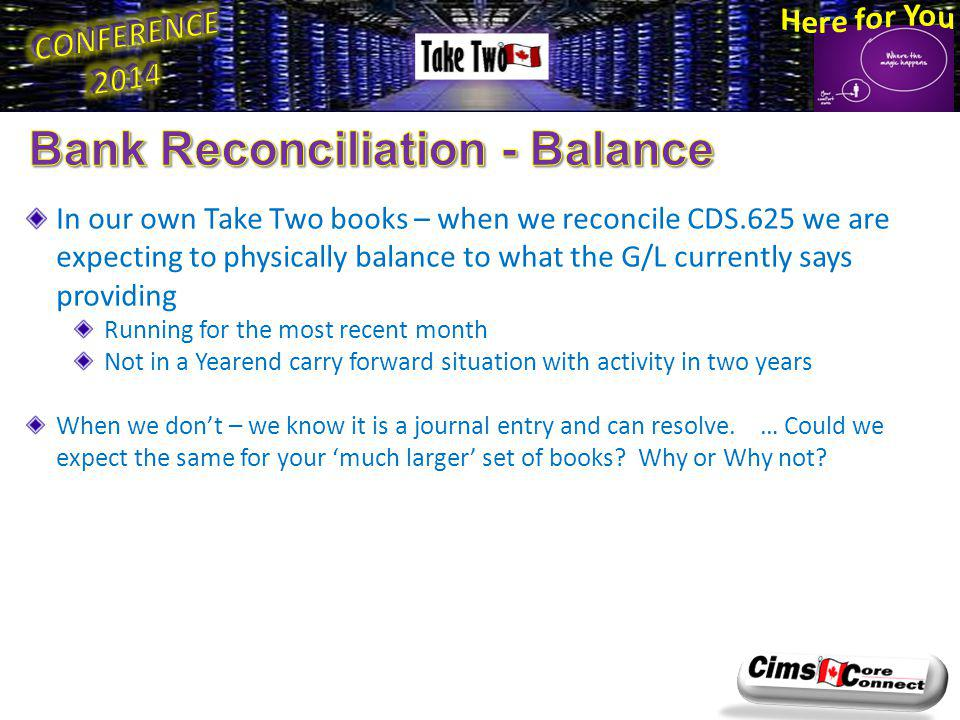 In our own Take Two books – when we reconcile CDS.625 we are expecting to physically balance to what the G/L currently says providing Running for the most recent month Not in a Yearend carry forward situation with activity in two years When we dont – we know it is a journal entry and can resolve.