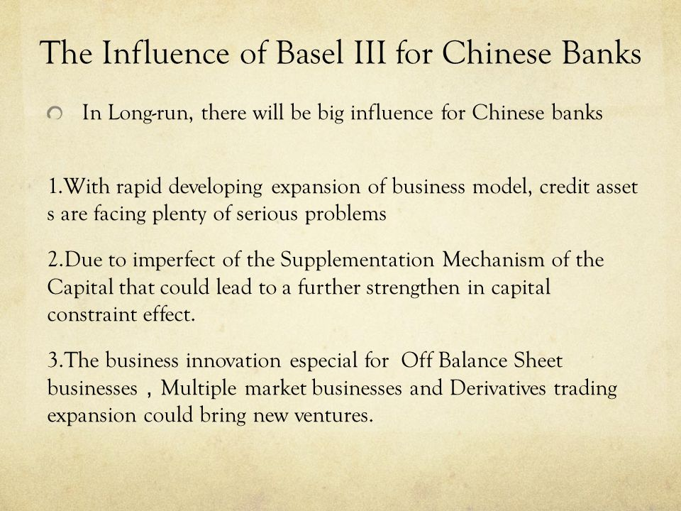 In Long-run, there will be big influence for Chinese banks 1.With rapid developing expansion of business model, credit asset s are facing plenty of serious problems 2.Due to imperfect of the Supplementation Mechanism of the Capital that could lead to a further strengthen in capital constraint effect.
