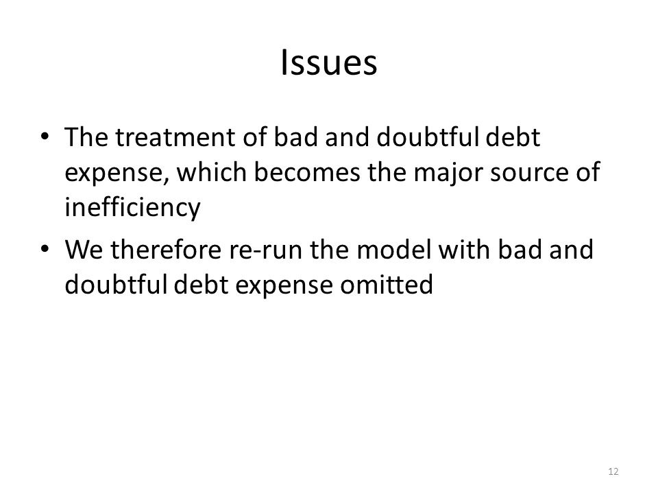 Issues The treatment of bad and doubtful debt expense, which becomes the major source of inefficiency We therefore re-run the model with bad and doubtful debt expense omitted 12