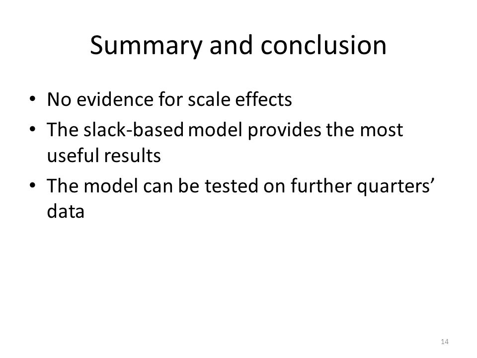 Summary and conclusion No evidence for scale effects The slack-based model provides the most useful results The model can be tested on further quarters data 14