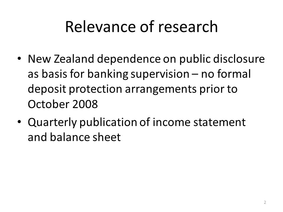 Relevance of research New Zealand dependence on public disclosure as basis for banking supervision – no formal deposit protection arrangements prior to October 2008 Quarterly publication of income statement and balance sheet 2