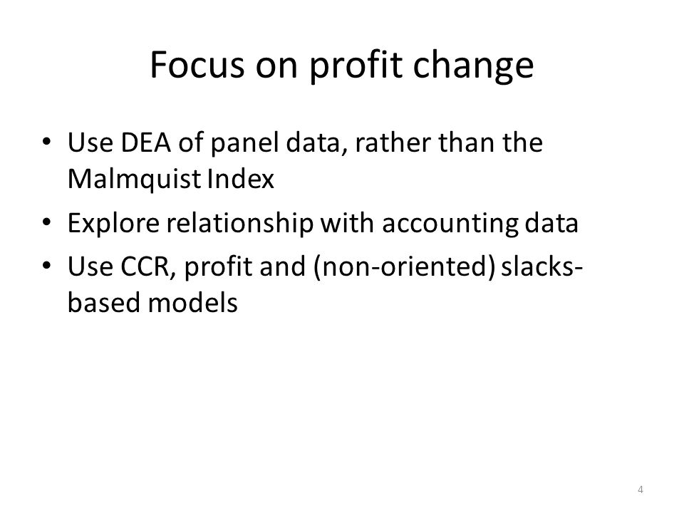 Focus on profit change Use DEA of panel data, rather than the Malmquist Index Explore relationship with accounting data Use CCR, profit and (non-oriented) slacks- based models 4
