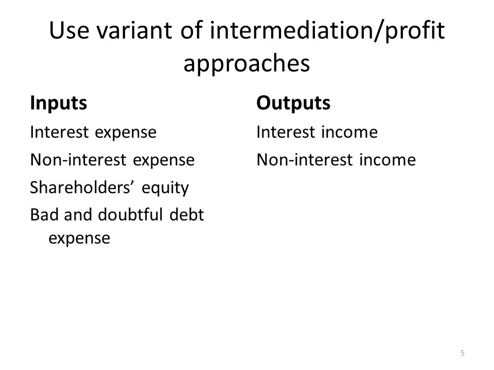 Use variant of intermediation/profit approaches Inputs Interest expense Non-interest expense Shareholders equity Bad and doubtful debt expense Outputs Interest income Non-interest income 5