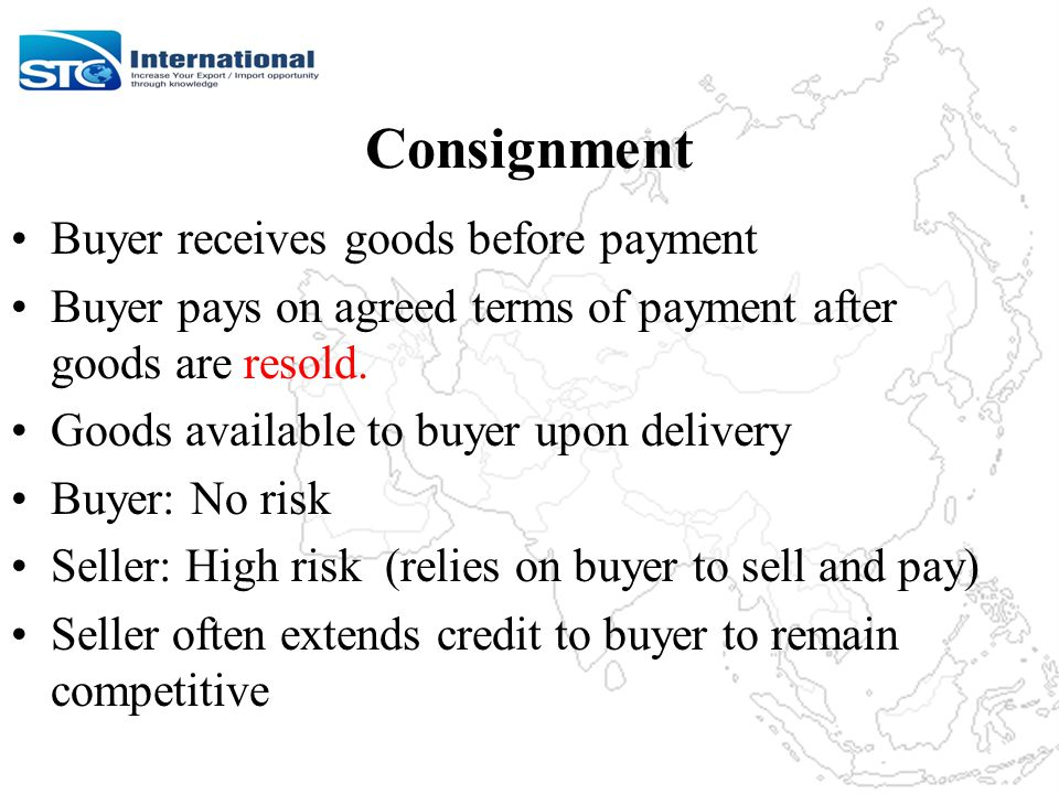 Consignment Buyer receives goods before payment Buyer pays on agreed terms of payment after goods are resold.
