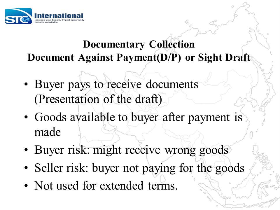 Documentary Collection Document Against Payment(D/P) or Sight Draft Buyer pays to receive documents (Presentation of the draft) Goods available to buyer after payment is made Buyer risk: might receive wrong goods Seller risk: buyer not paying for the goods Not used for extended terms.