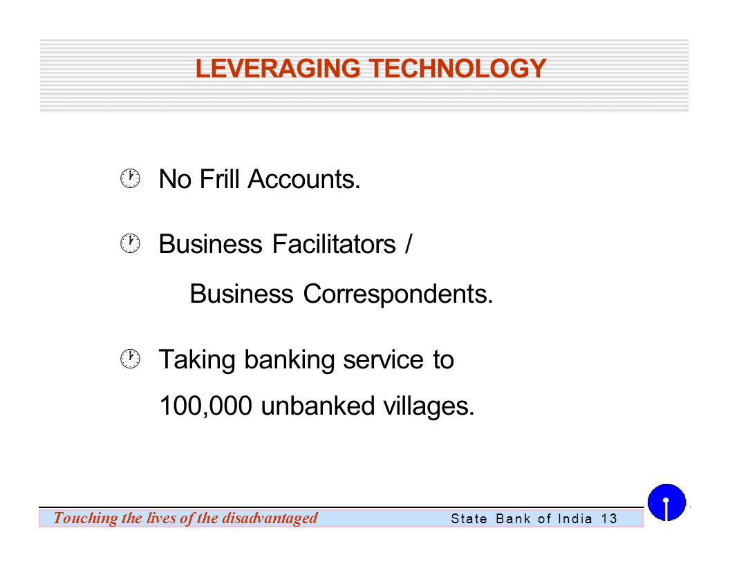 Touching the lives of the disadvantaged State Bank of India 13 LEVERAGING TECHNOLOGY No Frill Accounts.