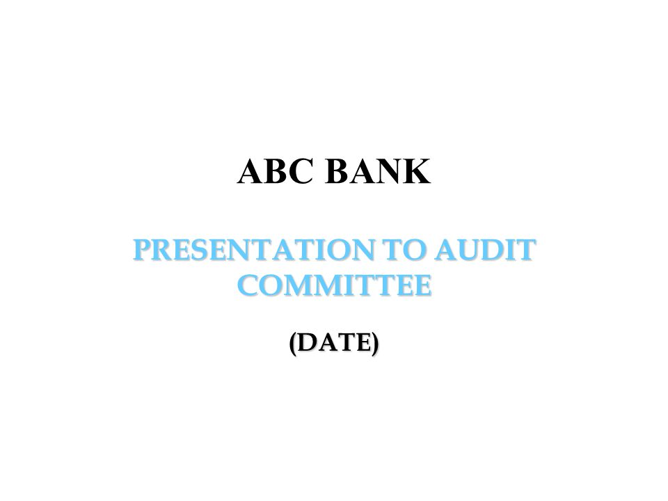 PRESENTATION TO AUDIT COMMITTEE (DATE) ABC BANK