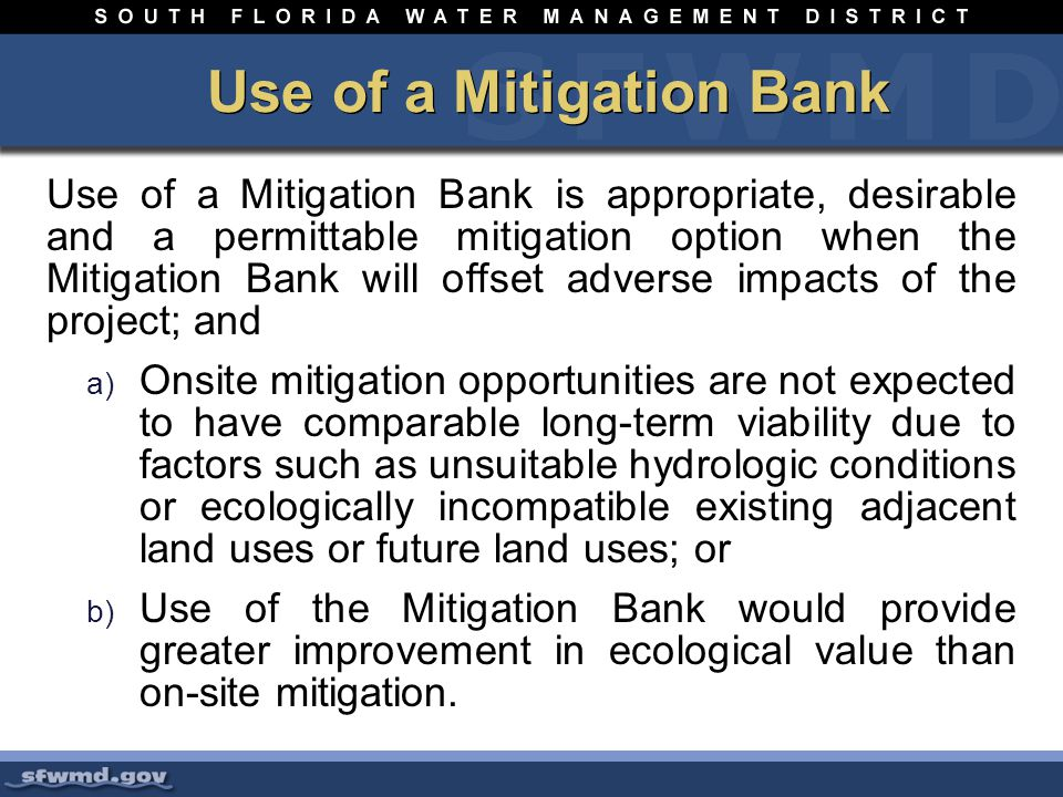 Use of a Mitigation Bank Use of a Mitigation Bank is appropriate, desirable and a permittable mitigation option when the Mitigation Bank will offset adverse impacts of the project; and a) Onsite mitigation opportunities are not expected to have comparable long-term viability due to factors such as unsuitable hydrologic conditions or ecologically incompatible existing adjacent land uses or future land uses; or b) Use of the Mitigation Bank would provide greater improvement in ecological value than on-site mitigation.
