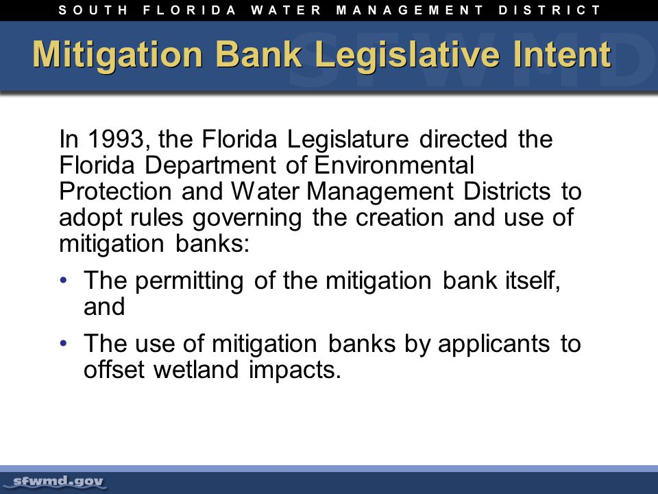 In 1993, the Florida Legislature directed the Florida Department of Environmental Protection and Water Management Districts to adopt rules governing the creation and use of mitigation banks: The permitting of the mitigation bank itself, and The use of mitigation banks by applicants to offset wetland impacts.