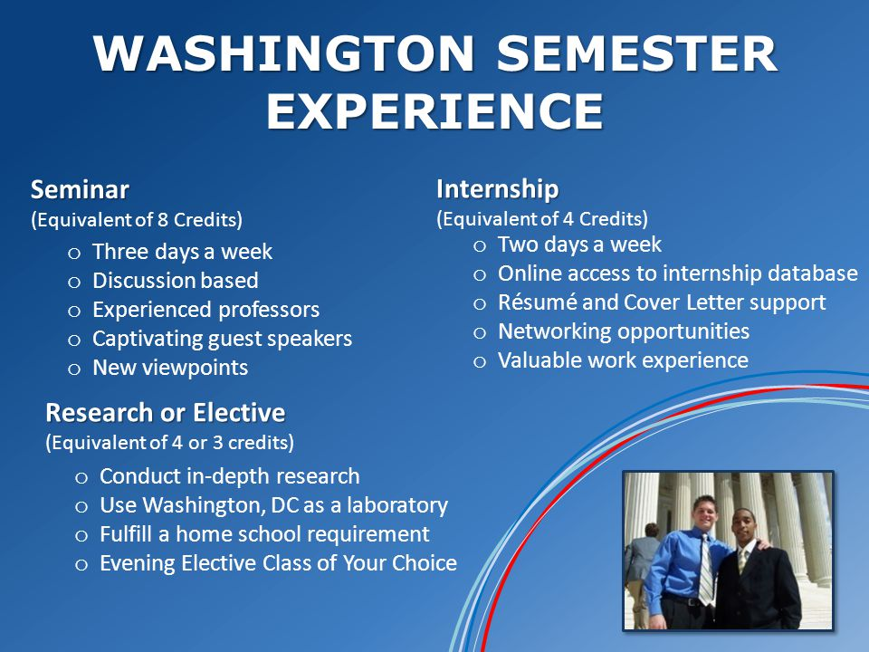 WASHINGTON SEMESTER EXPERIENCE Seminar Seminar (Equivalent of 8 Credits) Research or Elective Research or Elective (Equivalent of 4 or 3 credits) Internship Internship (Equivalent of 4 Credits) o Three days a week o Discussion based o Experienced professors o Captivating guest speakers o New viewpoints o Two days a week o Online access to internship database o Résumé and Cover Letter support o Networking opportunities o Valuable work experience o Conduct in-depth research o Use Washington, DC as a laboratory o Fulfill a home school requirement o Evening Elective Class of Your Choice
