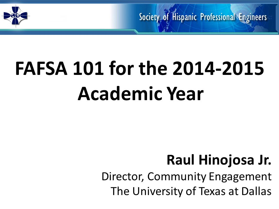 FAFSA 101 for the 2014-2015 Academic Year Raul Hinojosa Jr.