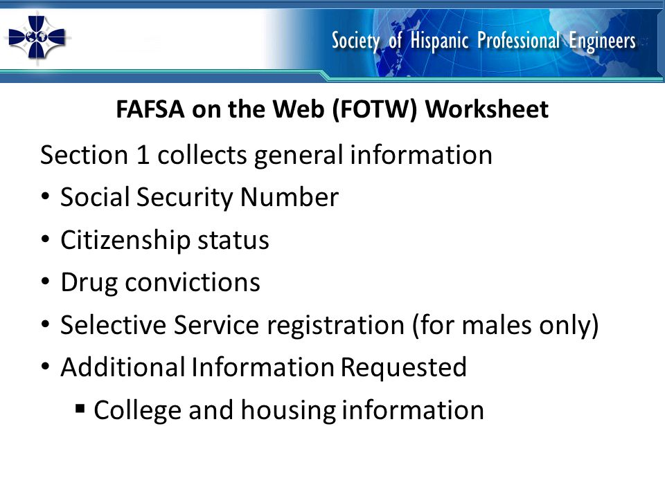 Section 1 collects general information Social Security Number Citizenship status Drug convictions Selective Service registration (for males only) Additional Information Requested College and housing information FAFSA on the Web (FOTW) Worksheet